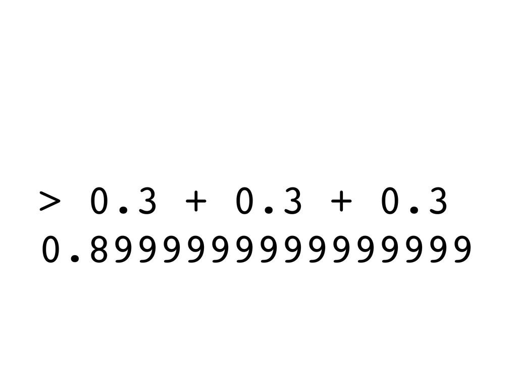 > 0.3 + 0.3 + 0.3 0.8999999999999999