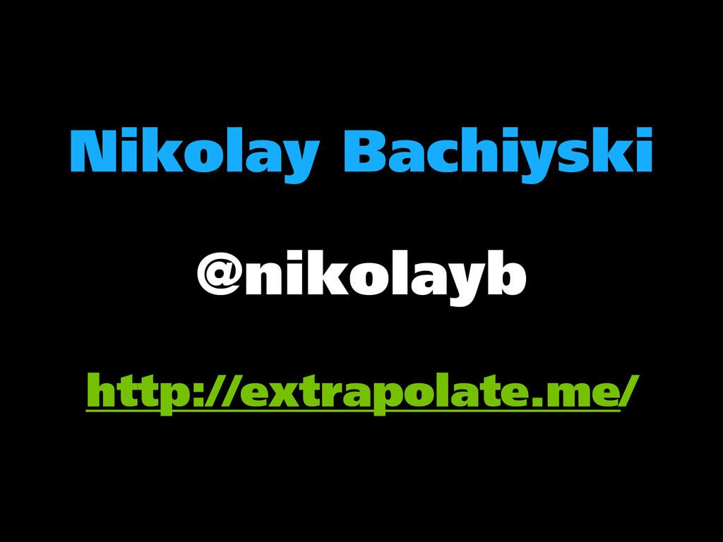 Nikolay Bachiyski @nikolayb http://extrapolate....