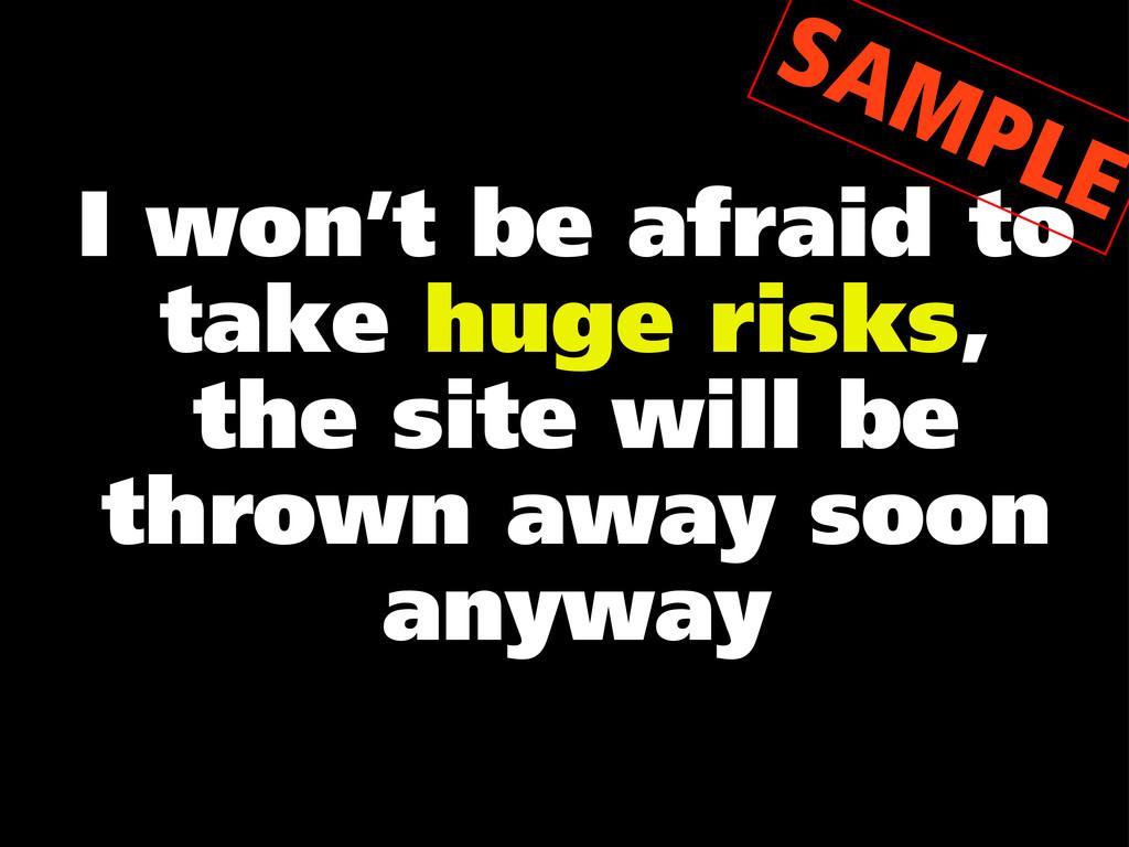 I won't be afraid to take huge risks, the site ...