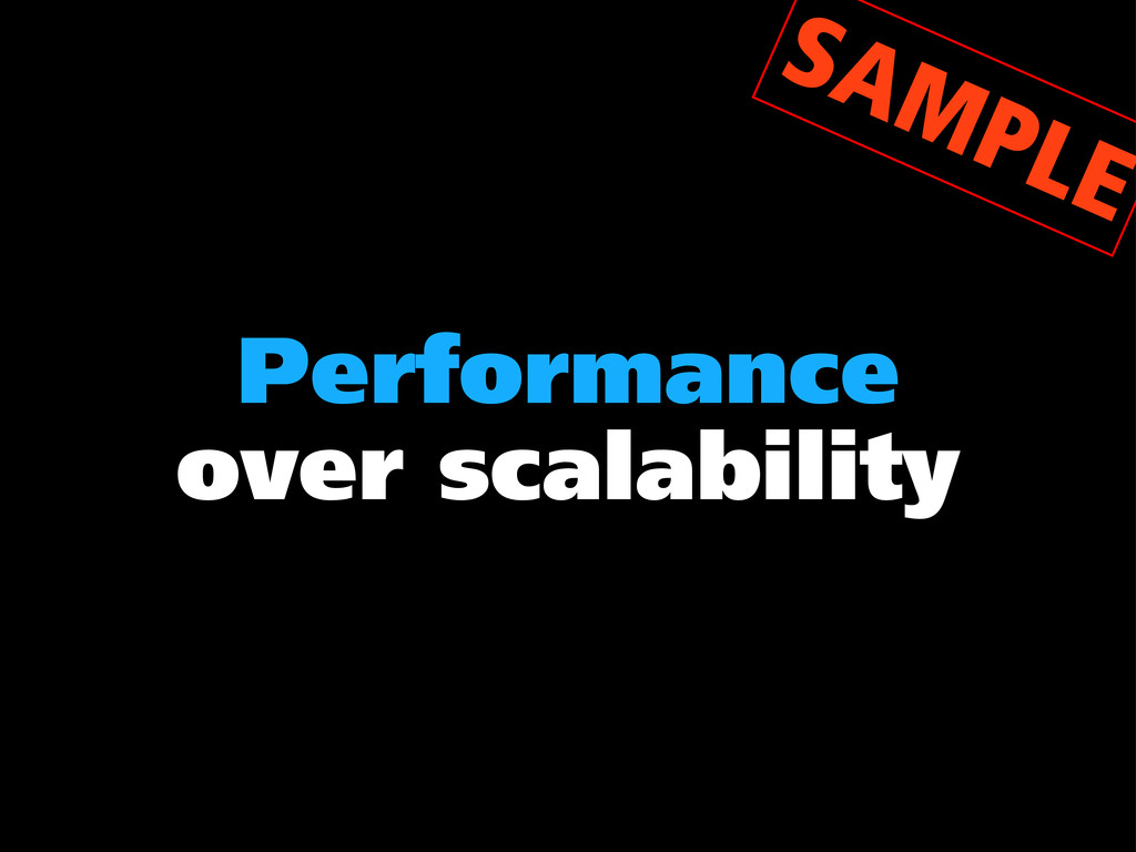 Performance over scalability SAMPLE