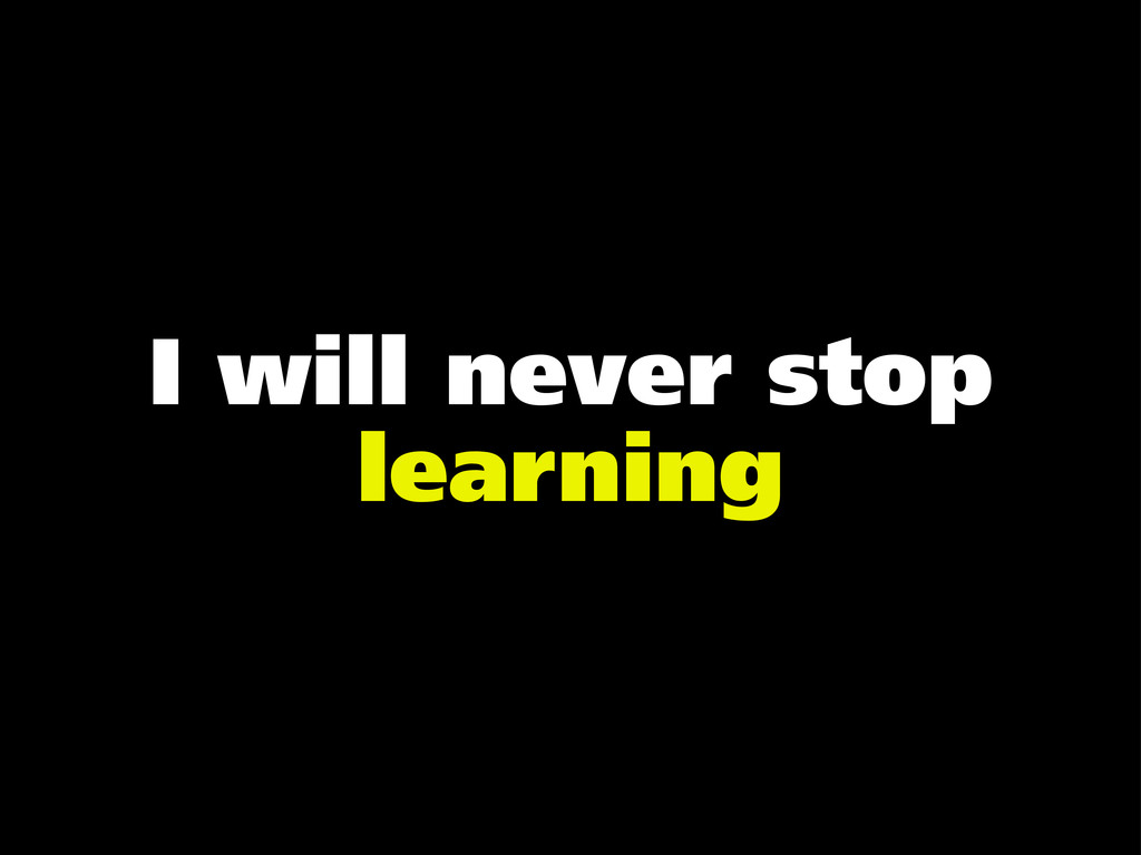 I will never stop learning