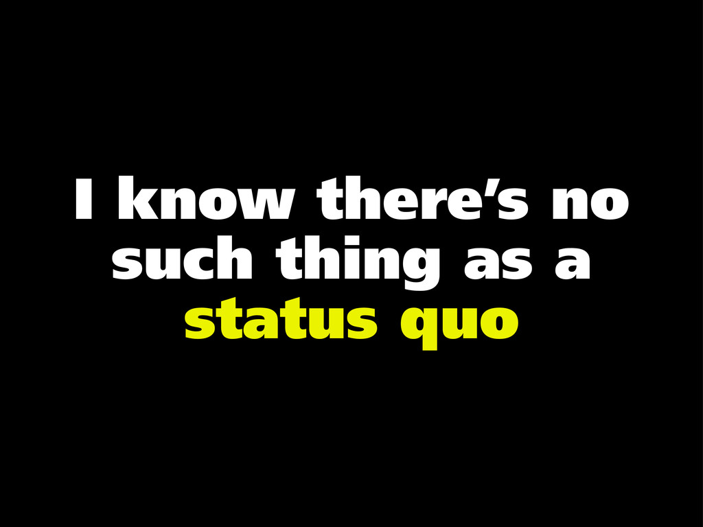 I know there's no such thing as a status quo