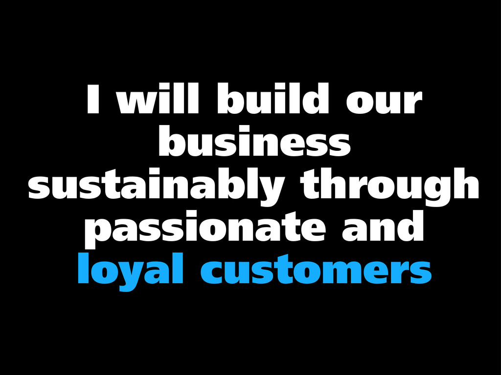 I will build our business sustainably through p...