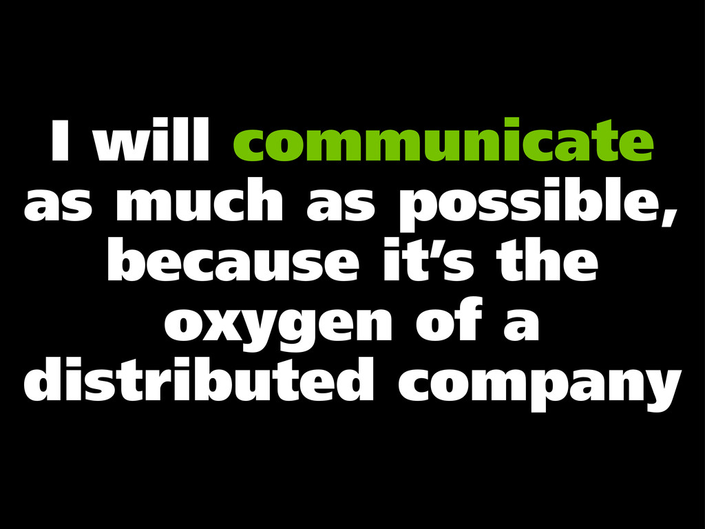 I will communicate as much as possible, because...