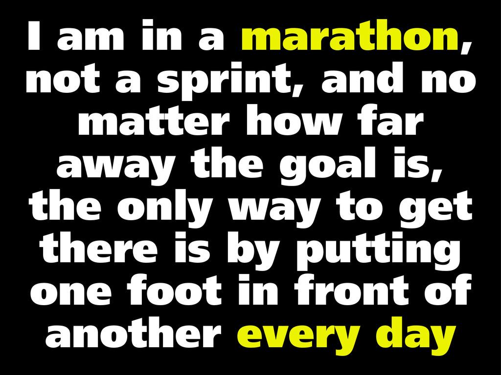 I am in a marathon, not a sprint, and no matter...