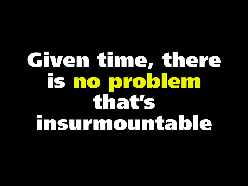 Given time, there is no problem that's insurmou...