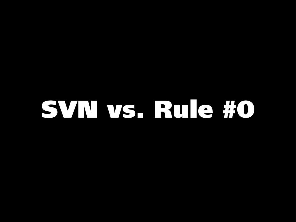 SVN vs. Rule #0