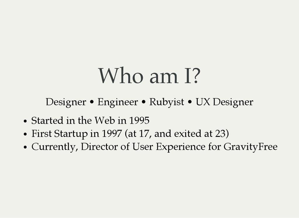 Who am I? Designer • Engineer • Rubyist • UX De...