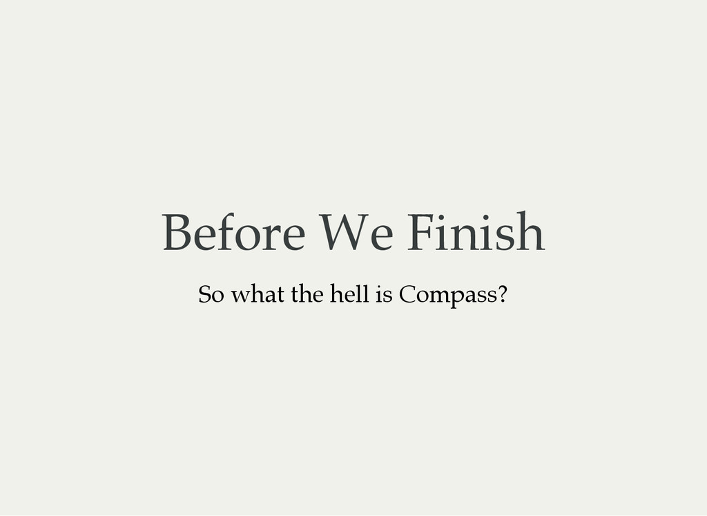 Before We Finish So what the hell is Compass?
