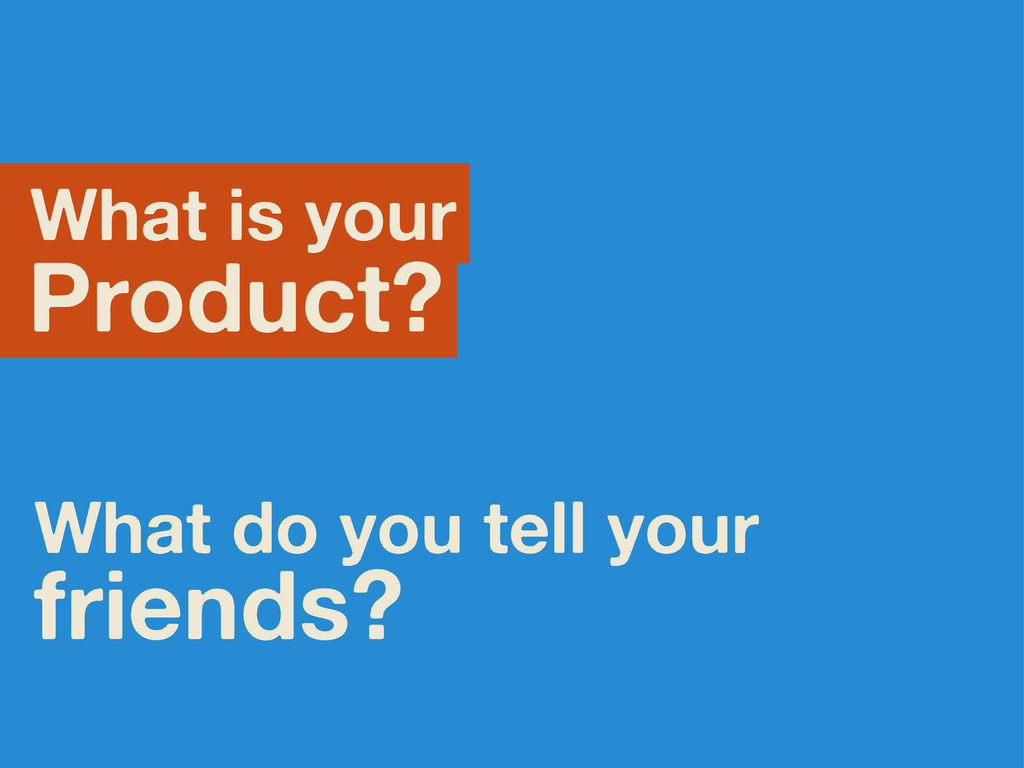What is your Product? What do you tell your fri...