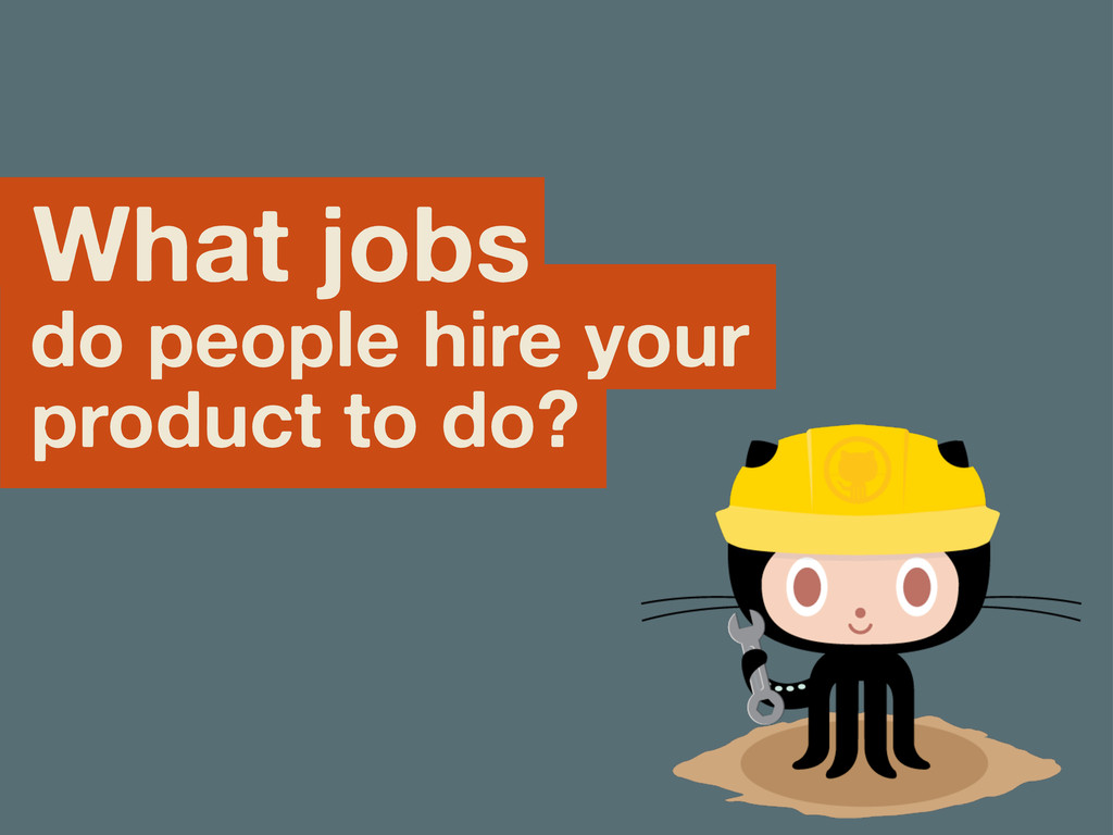 What jobs do people hire your product to do?