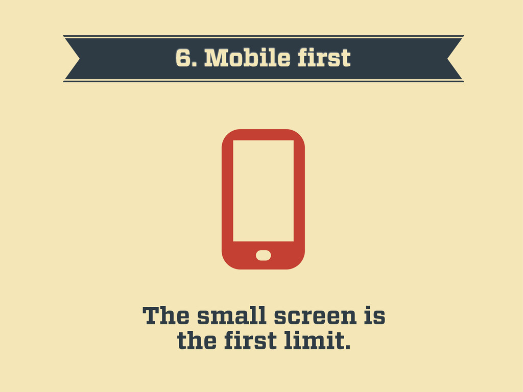6. Mobile first The small screen is the first lim...