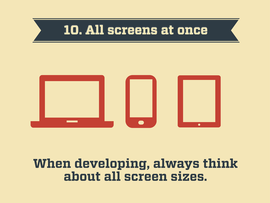10. All screens at once When developing, always...