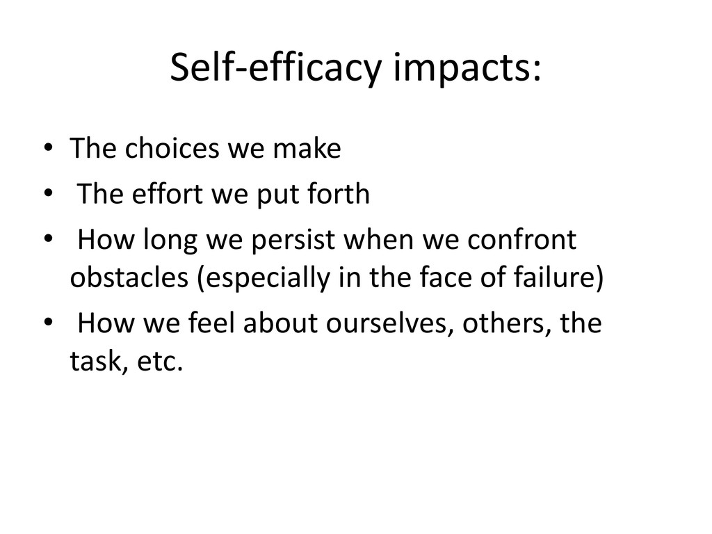 Self-efficacy impacts: • The choices we make • ...
