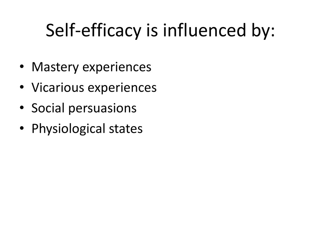 Self-efficacy is influenced by: • Mastery exper...