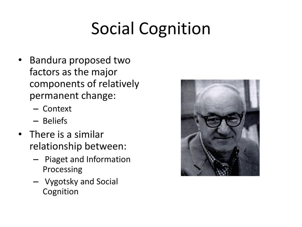 Social Cognition • Bandura proposed two factors...