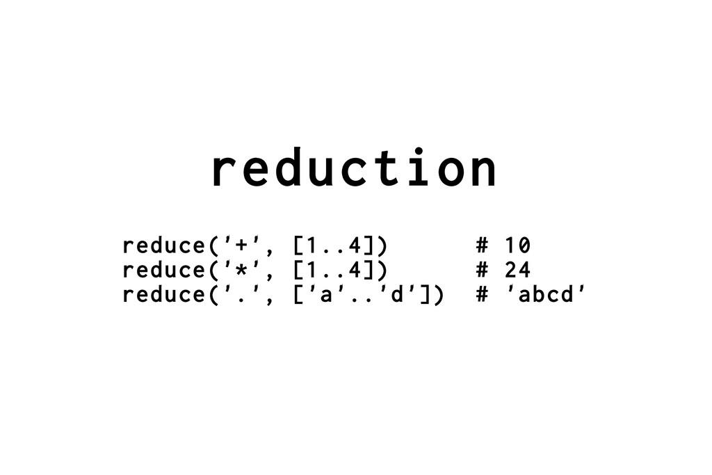 reduction reduce('+', [1..4]) # 10 reduce('*', ...