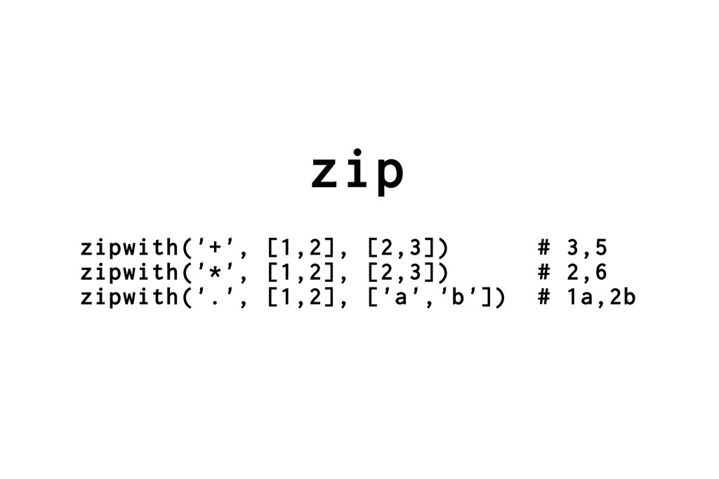 zip zipwith('+', [1,2], [2,3]) # 3,5 zipwith('*...