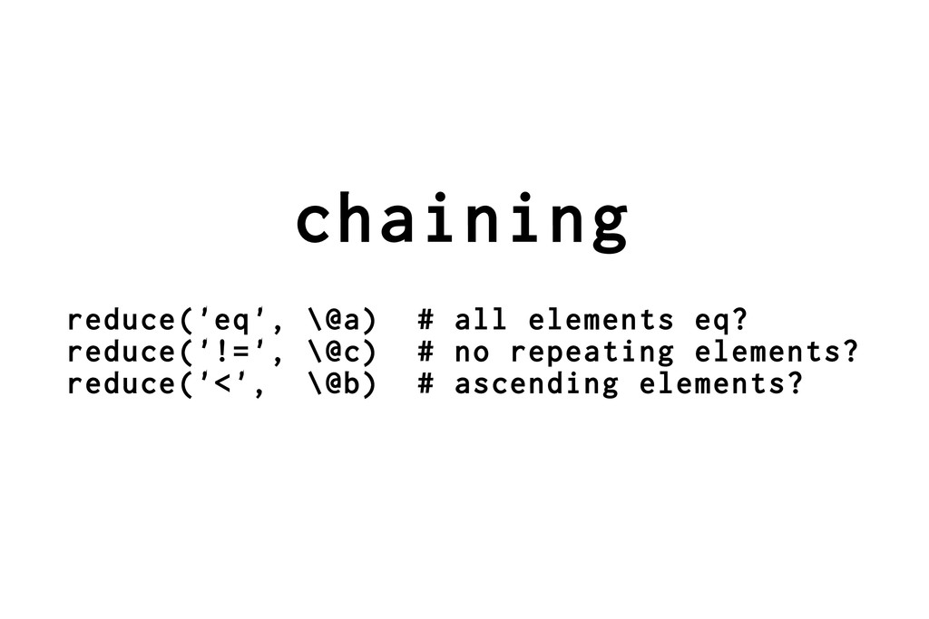 chaining reduce('eq', \@a) # all elements eq? r...