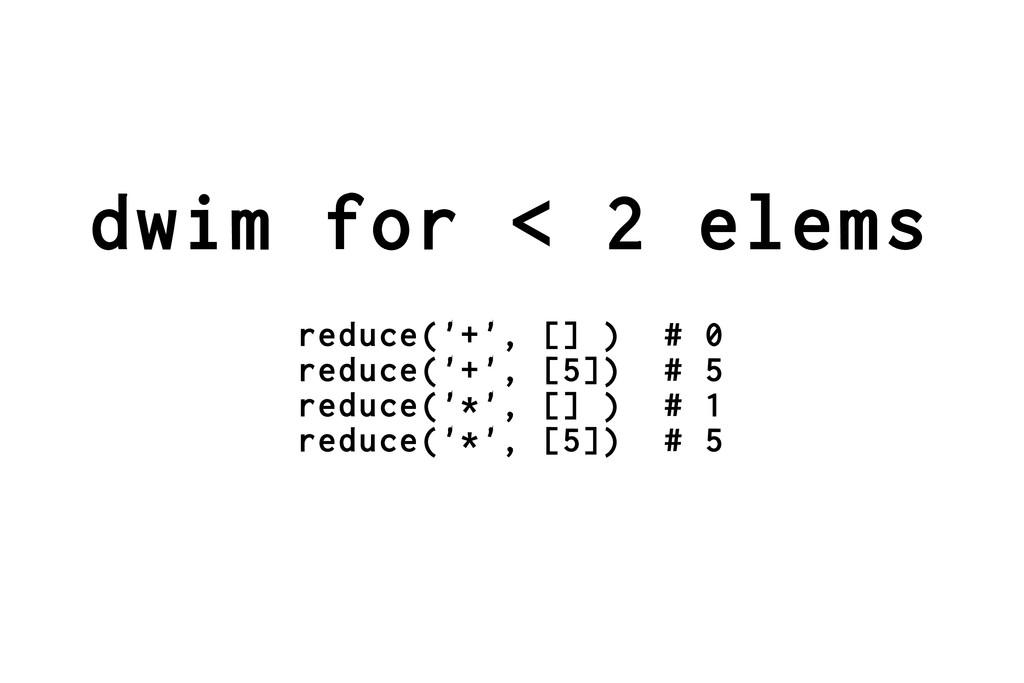 dwim for < 2 elems reduce('+', [] ) # 0 reduce(...