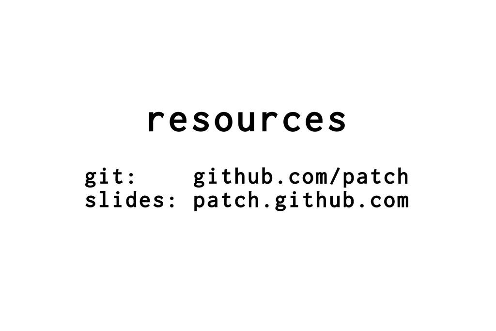 resources git: github.com/patch slides: patch.g...