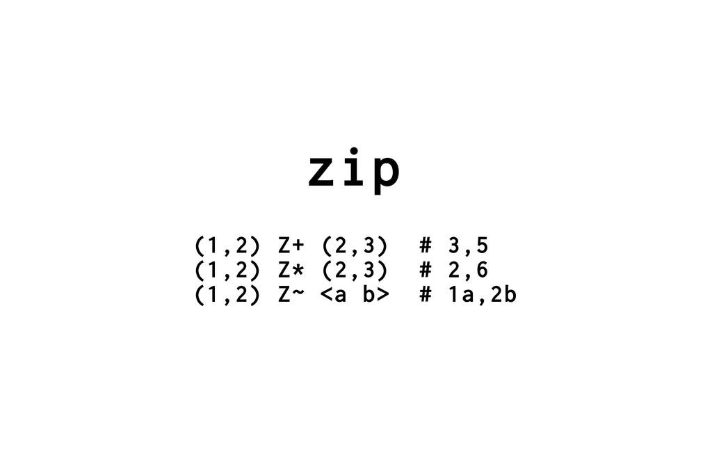 zip (1,2) Z+ (2,3) # 3,5 (1,2) Z* (2,3) # 2,6 (...