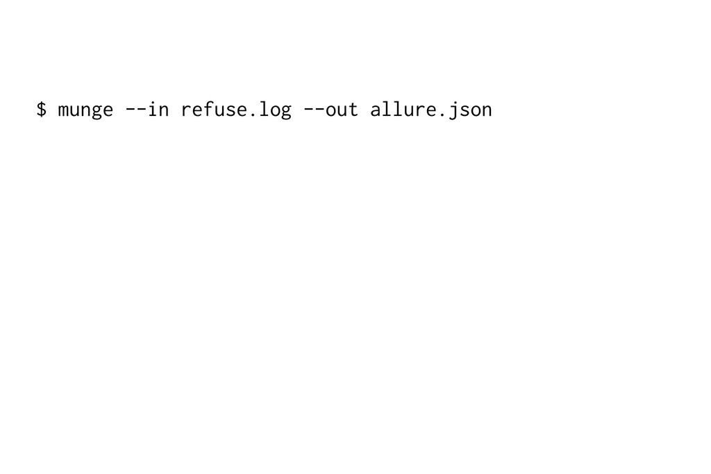 $ munge --in refuse.log --out allure.json