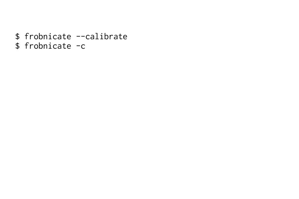 $ frobnicate --calibrate $ frobnicate -c
