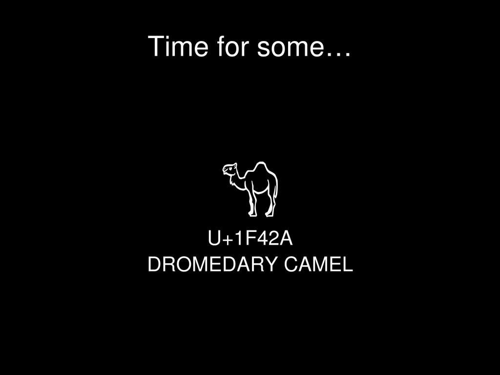U+1F42A DROMEDARY CAMEL Time for some…