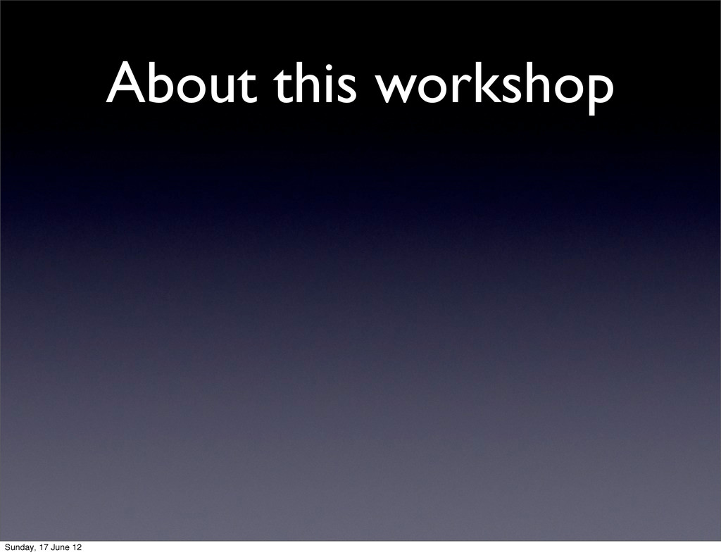About this workshop Sunday, 17 June 12