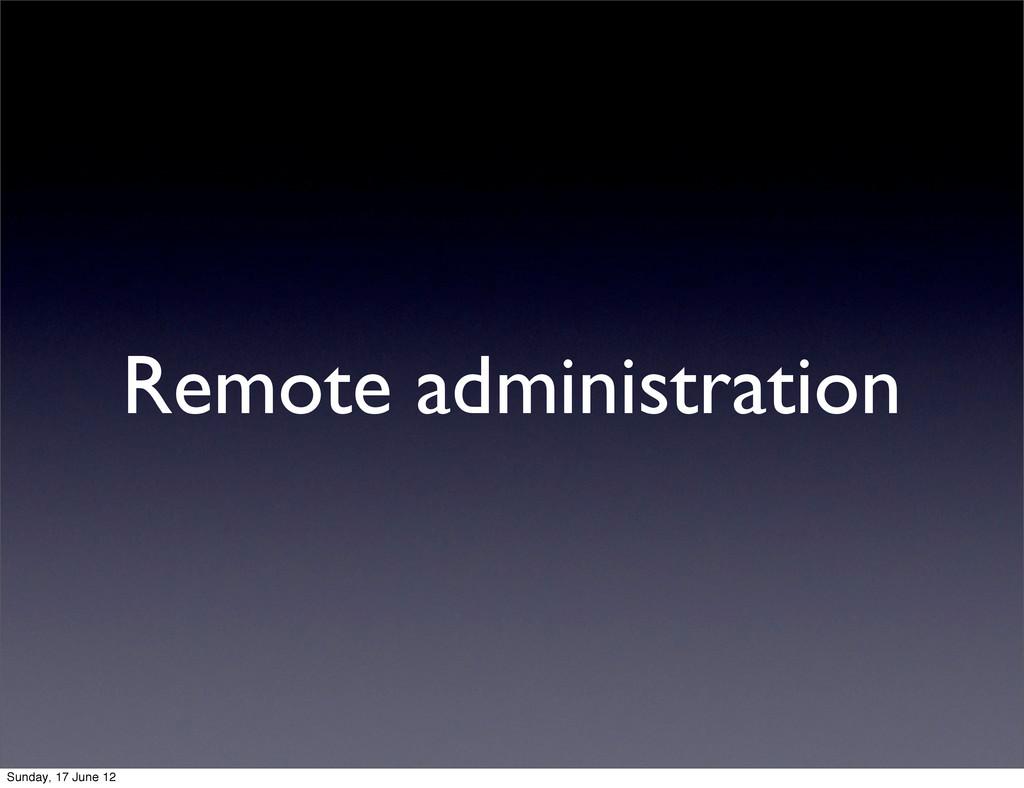 Remote administration Sunday, 17 June 12