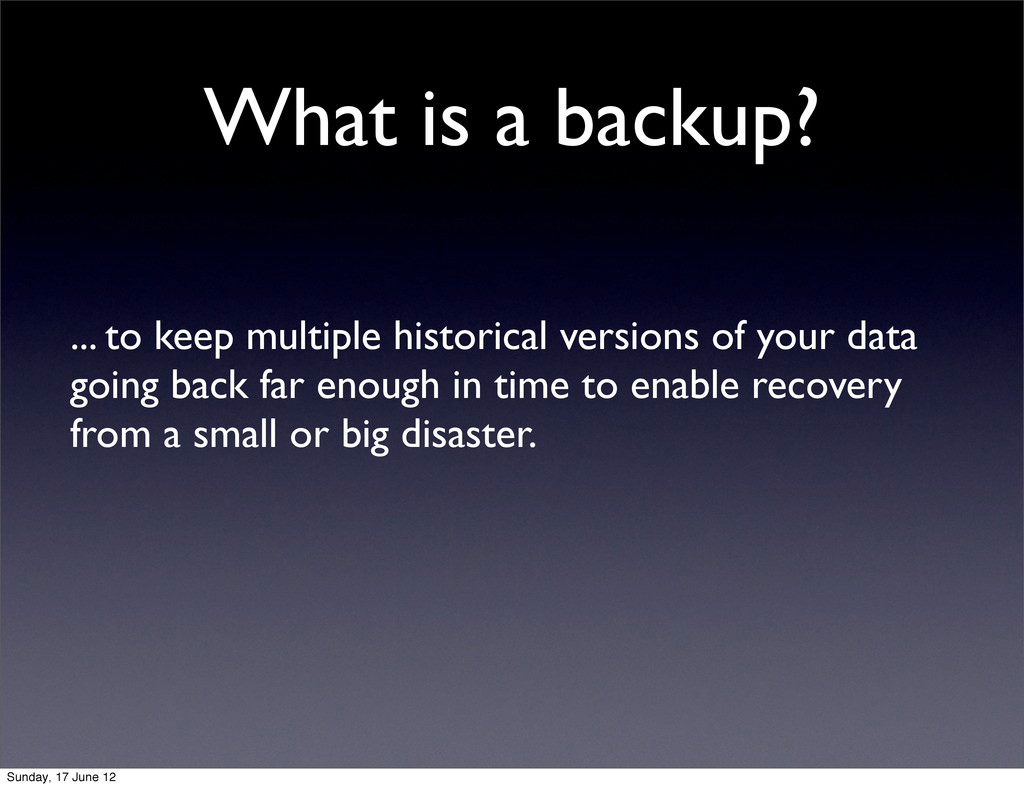 What is a backup? ... to keep multiple historic...