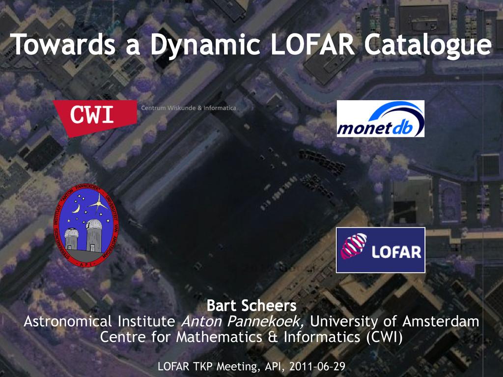 Towards a Dynamic LOFAR Catalogue Bart Scheers ...