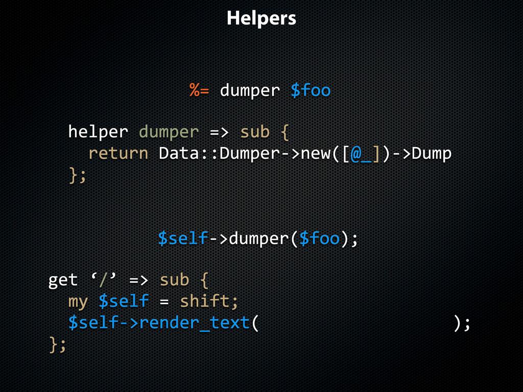 Helpers $selfJ>dumper($foo); get$'/'$=>$sub${ $...