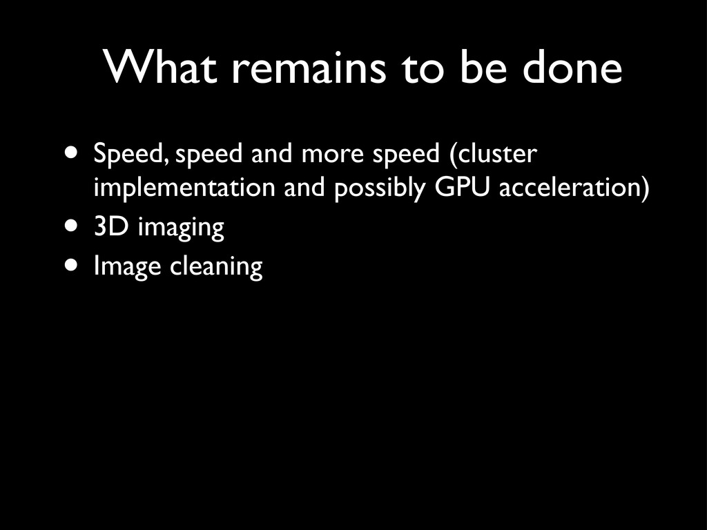 What remains to be done • Speed, speed and more...