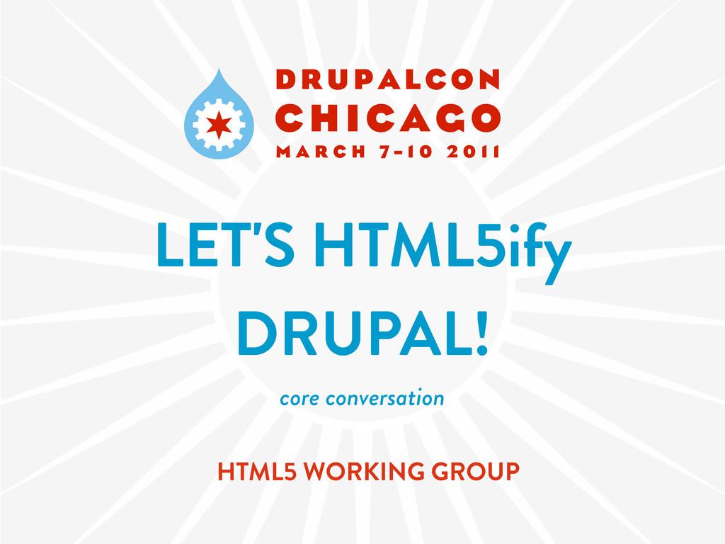 LET'S HTML5ify DRUPAL! core conversation HTML5 ...