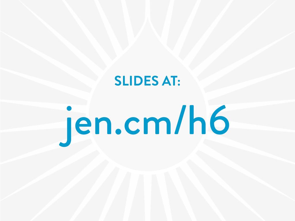 SLIDES AT: jen.cm/h6