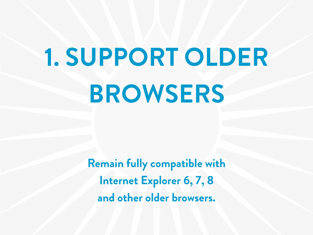 1. SUPPORT OLDER BROWSERS Remain fully compatib...