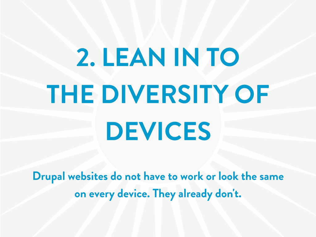 2. LEAN IN TO THE DIVERSITY OF DEVICES Drupal w...