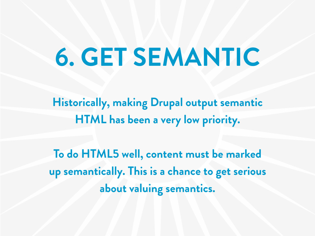 6. GET SEMANTIC Historically, making Drupal out...