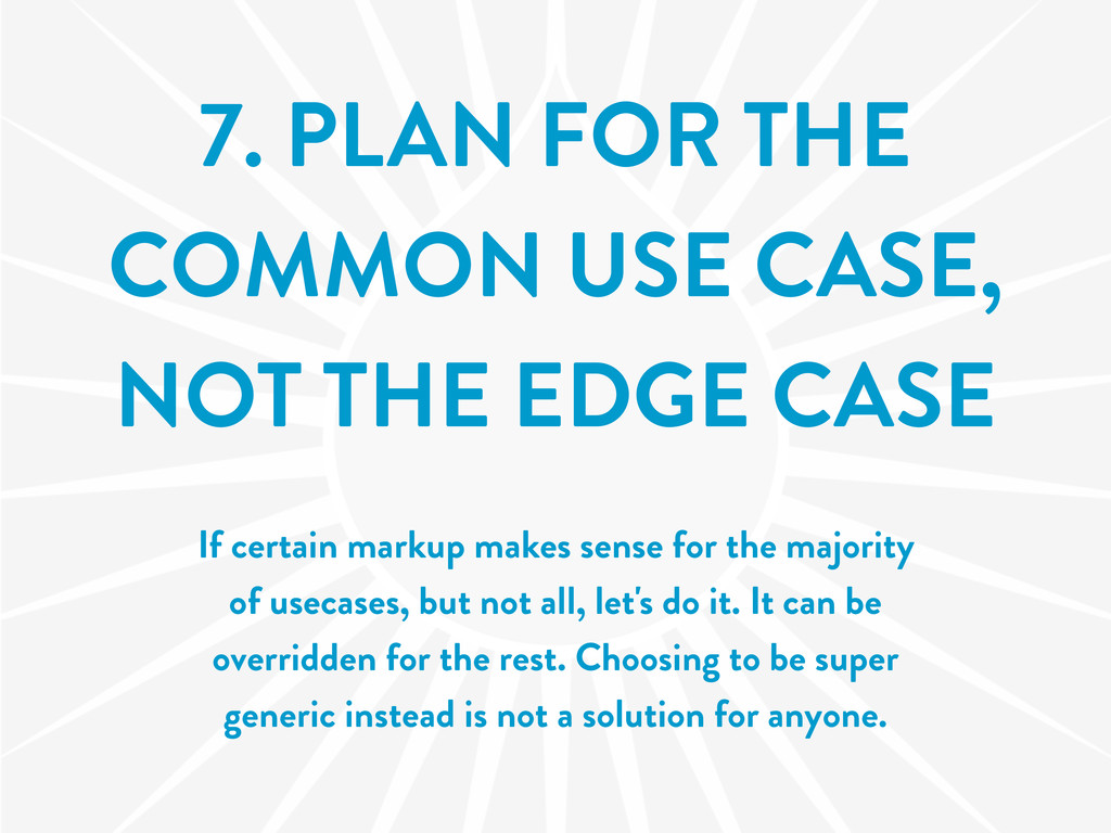 7. PLAN FOR THE COMMON USE CASE, NOT THE EDGE C...