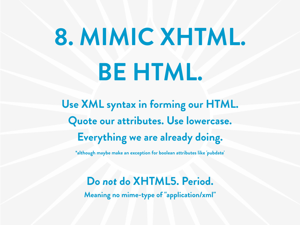 8. MIMIC XHTML. BE HTML. Use XML syntax in form...