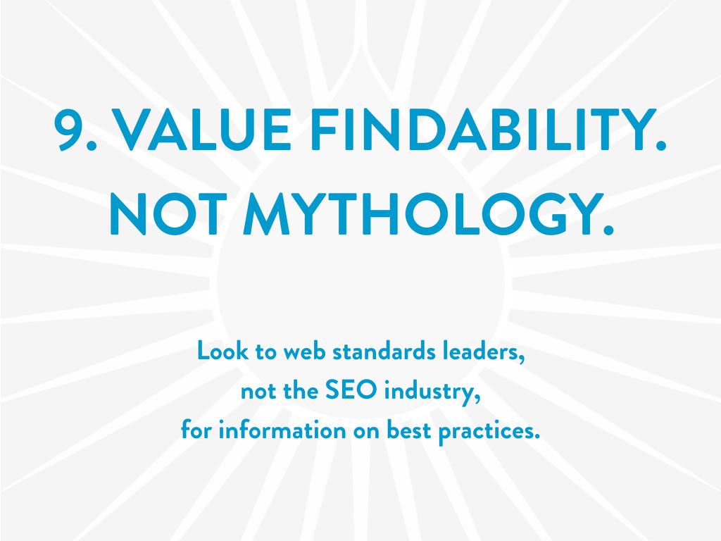 9. VALUE FINDABILITY. NOT MYTHOLOGY. Look to we...