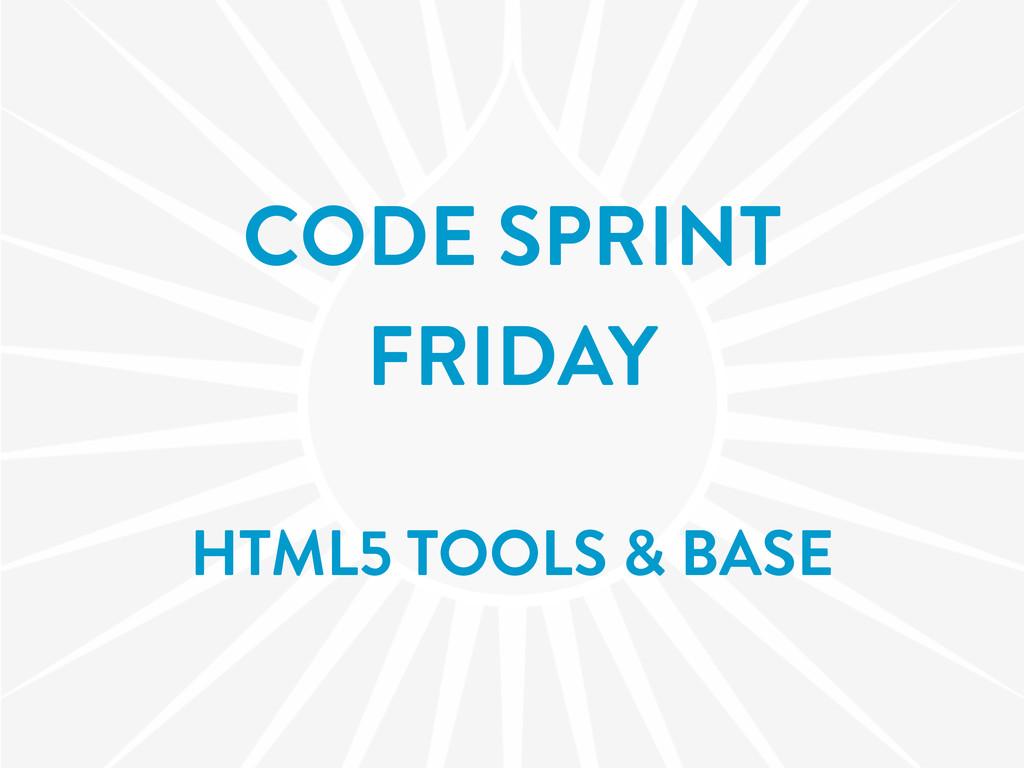 CODE SPRINT FRIDAY HTML5 TOOLS & BASE
