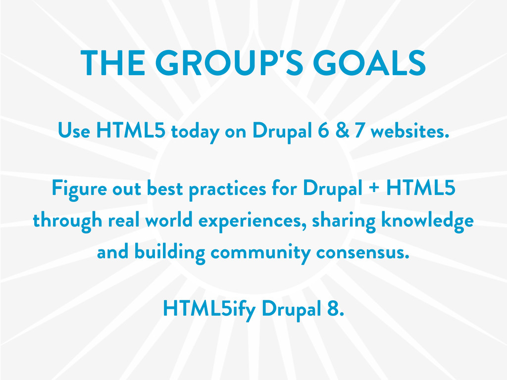 THE GROUP'S GOALS Use HTML5 today on Drupal 6 &...