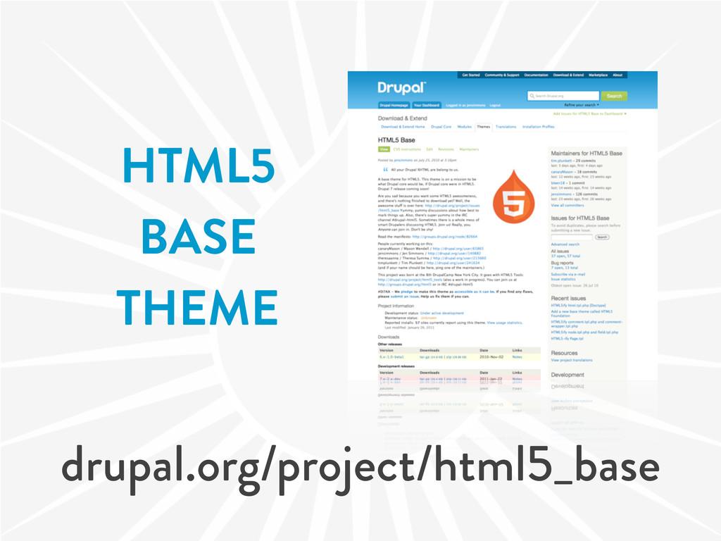 HTML5 BASE THEME drupal.org/project/html5_base