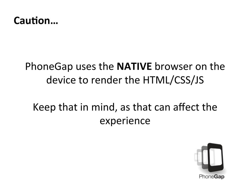 Cau=on…  PhoneGap uses the NATIVE ...