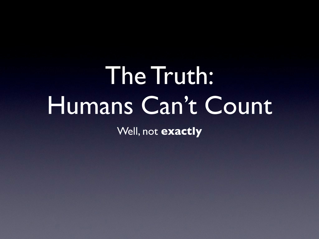 The Truth: Humans Can't Count Well, not exactly