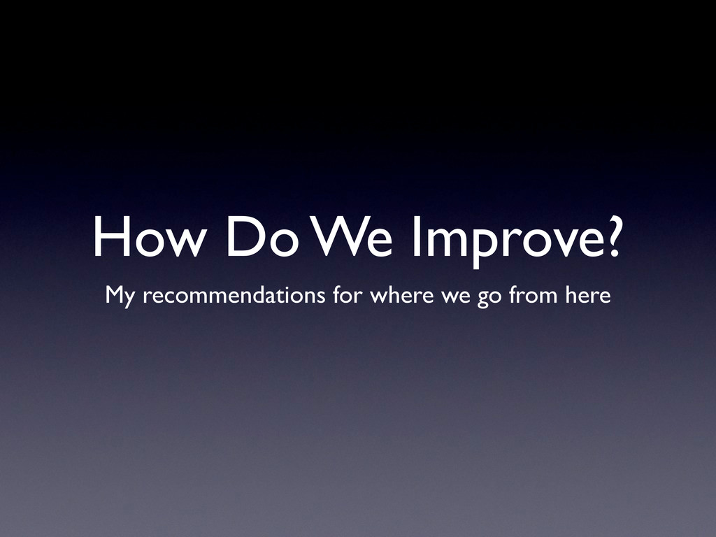 How Do We Improve? My recommendations for where...