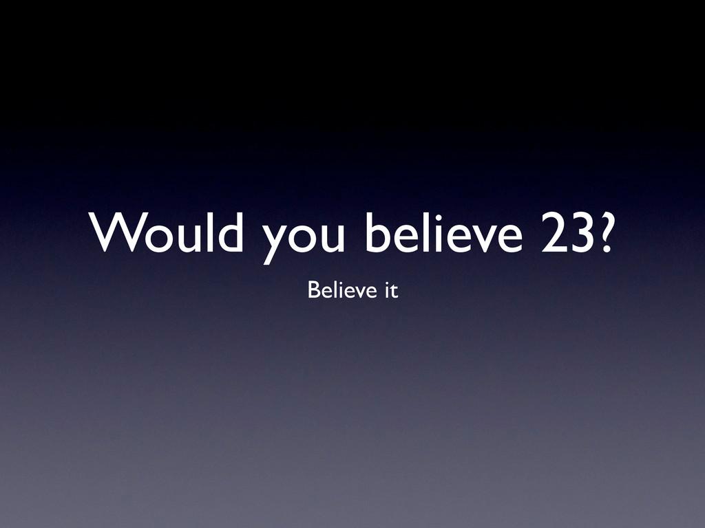 Would you believe 23? Believe it